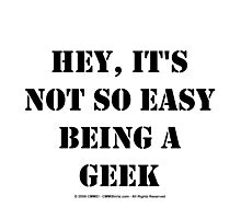 Hey, It's Not So Easy Being A Geek - Black Text Photographic Print