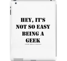 Hey, It's Not So Easy Being A Geek - Black Text iPad Case/Skin