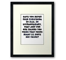 Have you never seen something so mad, so extraordinary, that just for one second you think that there might be more out there? Framed Print