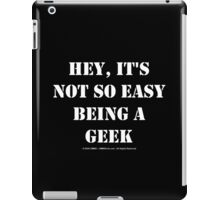 Hey, It's Not So Easy Being A Geek - White Text iPad Case/Skin