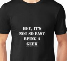 Hey, It's Not So Easy Being A Geek - White Text Unisex T-Shirt
