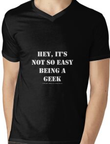 Hey, It's Not So Easy Being A Geek - White Text Mens V-Neck T-Shirt