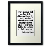 I have a dream that my four little children will one day live in a nation where they will not be judged by the color of their skin, but by the content of their character. Framed Print