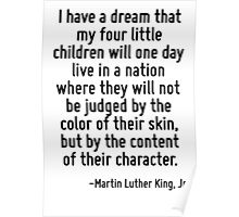 I have a dream that my four little children will one day live in a nation where they will not be judged by the color of their skin, but by the content of their character. Poster