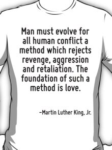 Man must evolve for all human conflict a method which rejects revenge, aggression and retaliation. The foundation of such a method is love. T-Shirt