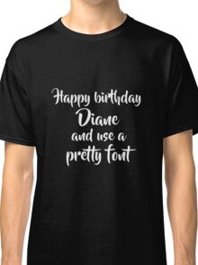 Happy Birthday Diane And Use A Pretty Font Classic T-Shirt