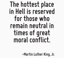The hottest place in Hell is reserved for those who remain neutral in times of great moral conflict. by Quotr