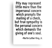 Pity may represent little more than the impersonal concern which prompts the mailing of a check, but true sympathy is the personal concern which demands the giving of one's soul. Metal Print