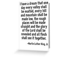 I have a dream that one day every valley shall be exalted, every hill and mountain shall be made low, the rough places will be made straight and the glory of the Lord shall be revealed and all flesh  Greeting Card