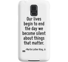 Our lives begin to end the day we become silent about things that matter. Samsung Galaxy Case/Skin