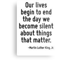 Our lives begin to end the day we become silent about things that matter. Metal Print
