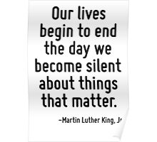 Our lives begin to end the day we become silent about things that matter. Poster