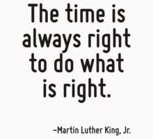 The time is always right to do what is right. by Quotr
