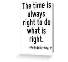 The time is always right to do what is right. Greeting Card
