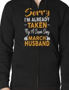 Sorry I'm Already Taken By A Super Sexy March Husband Zipped Hoodie