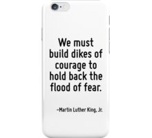 We must build dikes of courage to hold back the flood of fear. iPhone Case/Skin