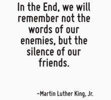 In the End, we will remember not the words of our enemies, but the silence of our friends. by Quotr