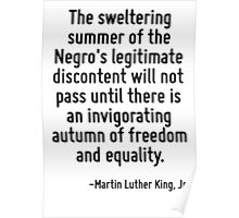 The sweltering summer of the Negro's legitimate discontent will not pass until there is an invigorating autumn of freedom and equality. Poster