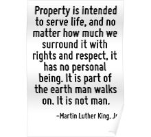 Property is intended to serve life, and no matter how much we surround it with rights and respect, it has no personal being. It is part of the earth man walks on. It is not man. Poster