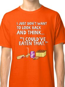 "I just don't want to look back and think ""I could've eaten that."" Funny quote. Classic T-Shirt"