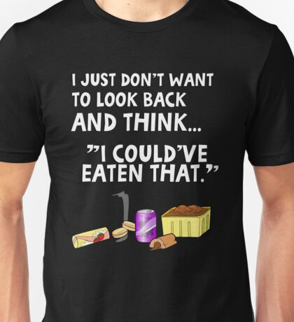 """I just don't want to look back and think """"I could've eaten that."""" Funny quote. Unisex T-Shirt"""