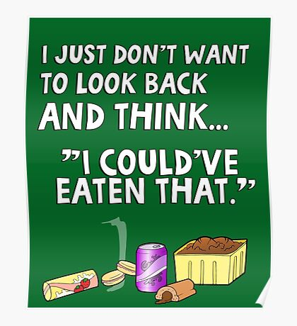 "I just don't want to look back and think ""I could've eaten that."" Funny quote. Poster"