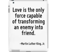 Love is the only force capable of transforming an enemy into friend. iPad Case/Skin