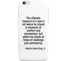 The ultimate measure of a man is not where he stands in moments of comfort and convenience, but where he stands at times of challenge and controversy. iPhone Case/Skin