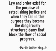 Law and order exist for the purpose of establishing justice and when they fail in this purpose they become the dangerously structured dams that block the flow of social progress. by Quotr