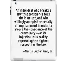 An individual who breaks a law that conscience tells him is unjust, and who willingly accepts the penalty of imprisonment in order to arouse the conscience of the community over its injustice, is in  iPad Case/Skin