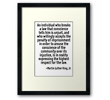 An individual who breaks a law that conscience tells him is unjust, and who willingly accepts the penalty of imprisonment in order to arouse the conscience of the community over its injustice, is in  Framed Print