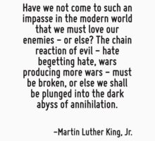 Have we not come to such an impasse in the modern world that we must love our enemies - or else? The chain reaction of evil - hate begetting hate, wars producing more wars - must be broken, or else w by Quotr
