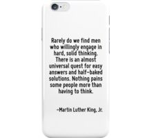 Rarely do we find men who willingly engage in hard, solid thinking. There is an almost universal quest for easy answers and half-baked solutions. Nothing pains some people more than having to think. iPhone Case/Skin