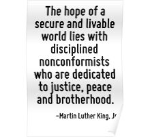 The hope of a secure and livable world lies with disciplined nonconformists who are dedicated to justice, peace and brotherhood. Poster