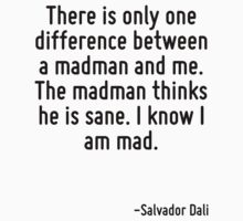 There is only one difference between a madman and me. The madman thinks he is sane. I know I am mad. by Quotr