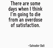 There are some days when I think I'm going to die from an overdose of satisfaction. by Quotr