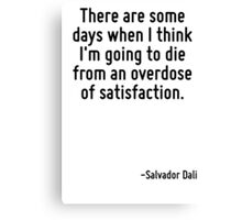 There are some days when I think I'm going to die from an overdose of satisfaction. Canvas Print