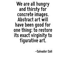 We are all hungry and thirsty for concrete images. Abstract art will have been good for one thing: to restore its exact virginity to figurative art. Photographic Print