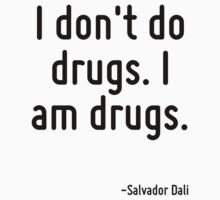 I don't do drugs. I am drugs. by Quotr