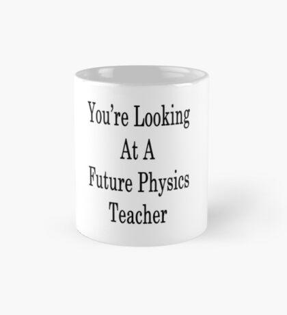 You're Looking At A Future Physics Teacher  Mug