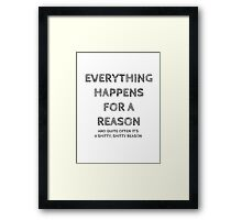 Everything happens for a reason, and quite often it's a shitty, shitty reason. Framed Print