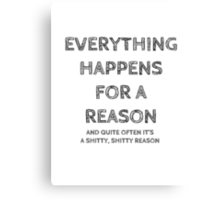 Everything happens for a reason, and quite often it's a shitty, shitty reason. Canvas Print