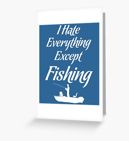 I Hate Everything Except Fishing Angler Outdoors T-Shirt Greeting Card