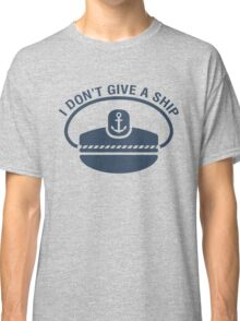 Captain. I don't give a ship Classic T-Shirt