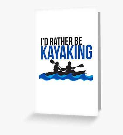 I'd Rather Be Kayaking - Rowing - Boat - River Raft - Kayak Gift Greeting Card