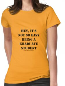 Hey, It's Not So Easy Being A Graduate Student - Black Text Womens Fitted T-Shirt