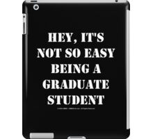 Hey, It's Not So Easy Being A Graduate Student - White Text iPad Case/Skin
