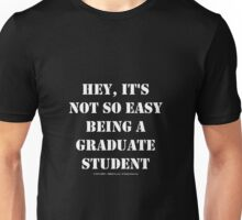 Hey, It's Not So Easy Being A Graduate Student - White Text Unisex T-Shirt
