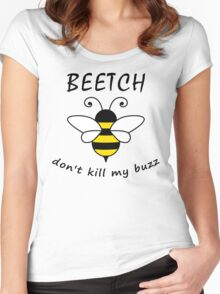 Beetch don't kill my buzz Women's Fitted Scoop T-Shirt