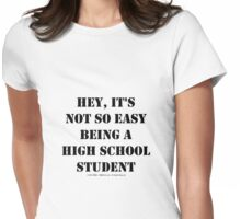 Hey, It's Not So Easy Being A High School Student - Black Text Womens Fitted T-Shirt